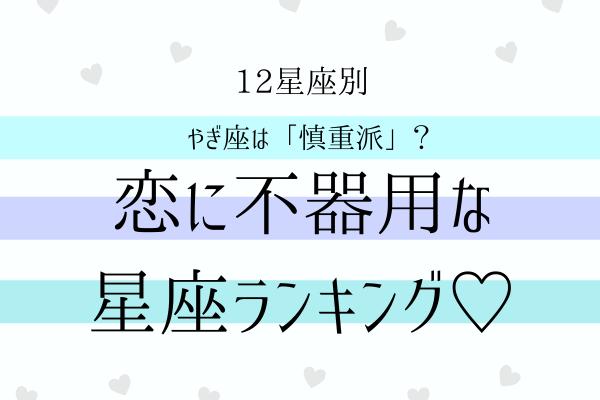 【12星座別】やぎ座は「慎重派」?恋に不器用な星座ランキング♡