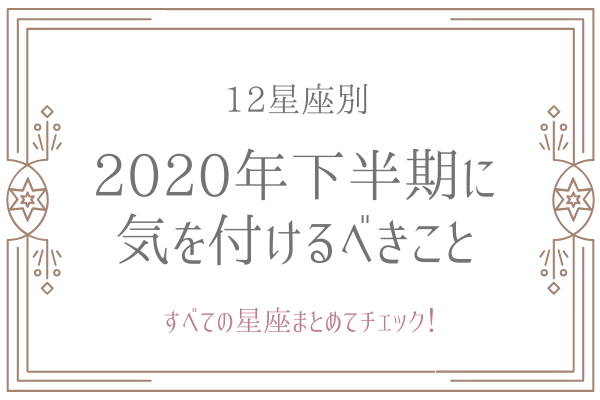 【12星座別】2020年下半期に「気を付けるべき」ことって?(すべての星座をチェック!)