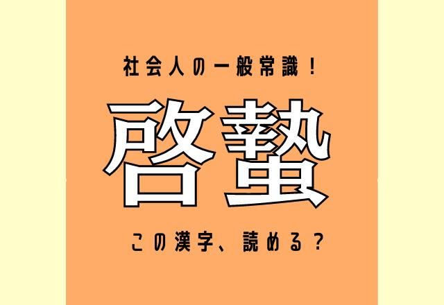 これは社会人の一般常識!「啓蟄」この漢字、読める?あの時期のことですよ♪