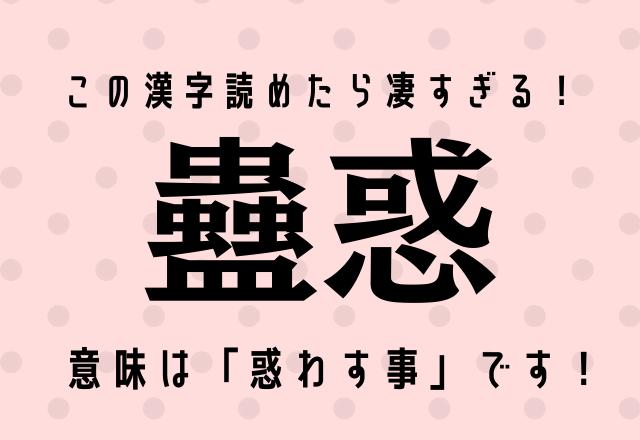この漢字読めたら凄すぎる!【蠱惑】意味は「惑わす事」です!