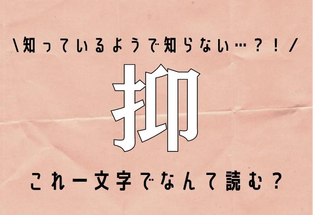 知っているようで知らない…【抑】これ一文字でなんて読む?