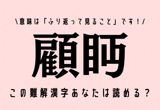 この難解漢字あなたは読める?【顧眄】意味は「ふり返って見ること」です!