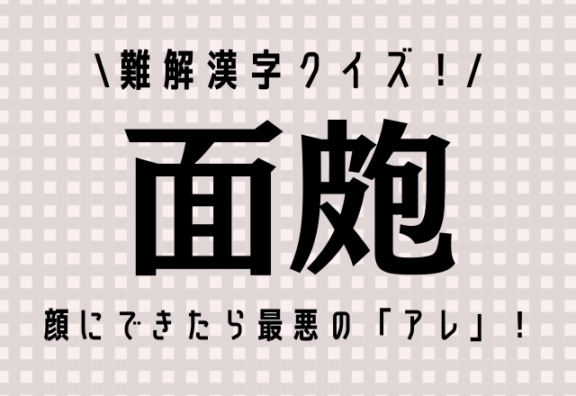 難解漢字クイズ!【面皰】顔にできたら最悪の「あれ」です!