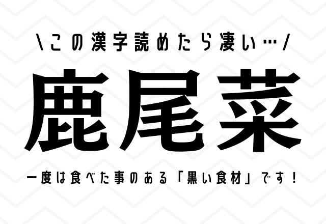 この漢字読めたら凄い…【鹿尾菜】一度は食べた事のある「黒い食材」です!
