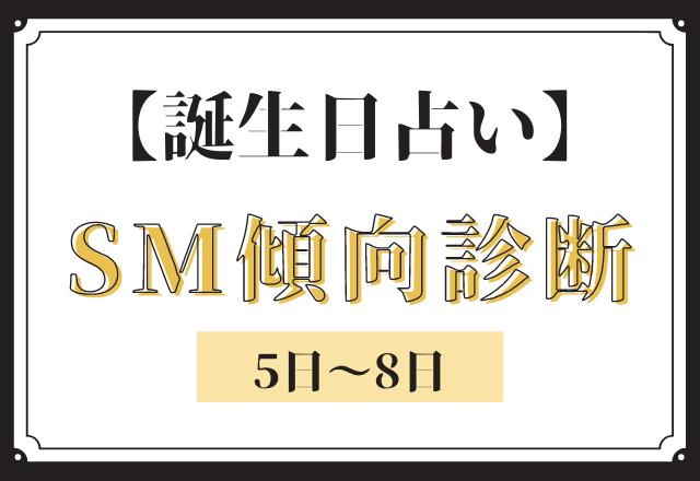 【誕生日占い】あなたの「SM傾向」診断<5日〜8日>