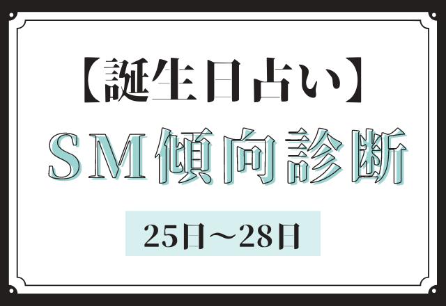 【誕生日占い】あなたの「SM傾向」診断<25日〜28日>