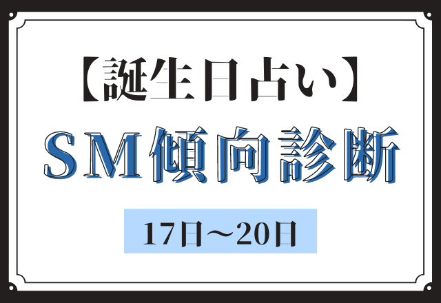 【誕生日占い】あなたの「SM傾向」診断<17日〜20日>