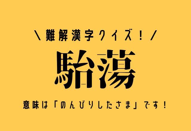 難解漢字クイズ!【駘蕩】意味は「のんびりしたさま」です!