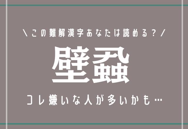 コレ嫌いな人が多いかも…【壁蝨】この難解漢字あなたは読める?