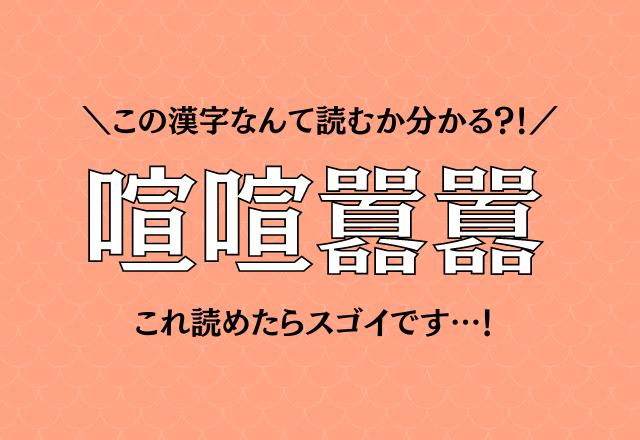 一度は耳にした事あるかも?!【喧喧囂囂】この漢字なんて読む?