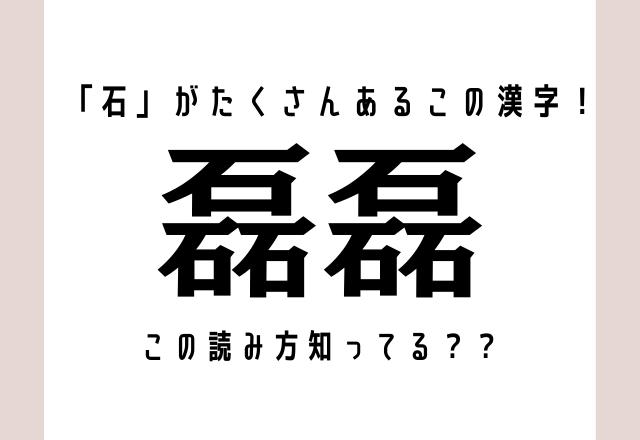 「石」がたくさんあるこの漢字!【磊磊】読み方知ってる??