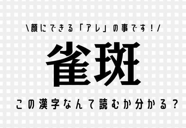 顔にできる「アレ」の事です!【雀斑】この漢字なんて読むか分かる?