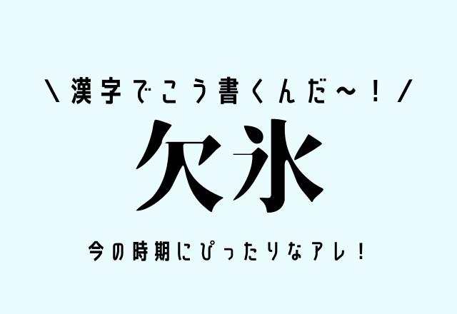 漢字でこう書くんだ~!【欠氷】今の時期にぴったりなアレ!