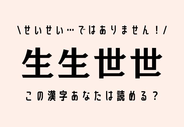 せいせい…ではありません!【生生世世】この漢字あなたは読める?