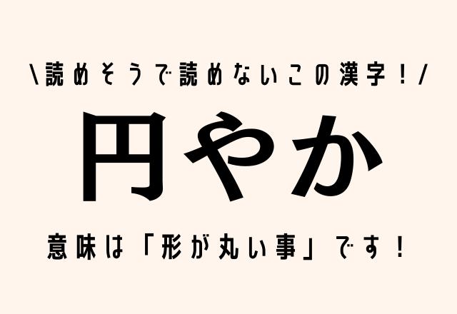 読めそうで読めないこの漢字!【円やか】意味は「形が丸い事」です!