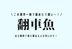 この漢字一発で読めたら凄い…!【翻車魚】ある場所で見た事ある人は多いかも!