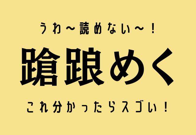 うわ~読めない~!【蹌踉めく】これ分かったらスゴい!