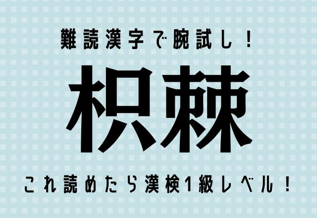 難読漢字で腕試し!【枳棘】これ読めたら漢検1級レベル!