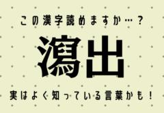 この漢字読めますか…?【瀉出】実はよく知っている言葉かも!