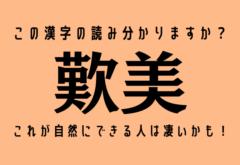 この漢字の読み分かりますか?【歎美】これが自然にできる人は凄いかも!