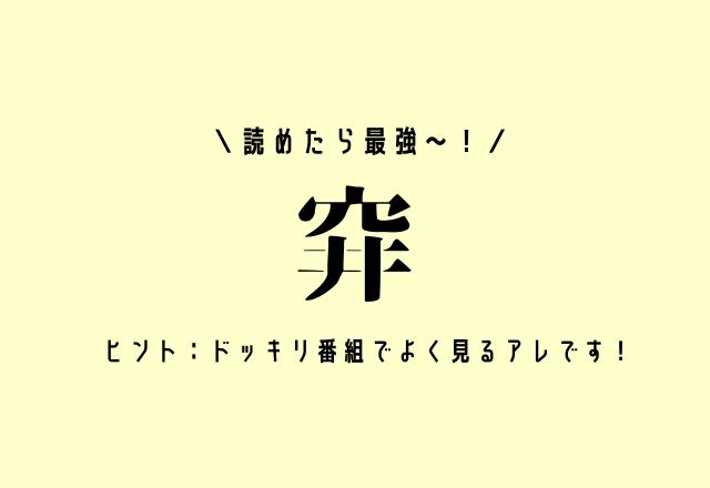 読めたら最強〜!【穽】ヒント:ドッキリ番組でよく見るアレです!