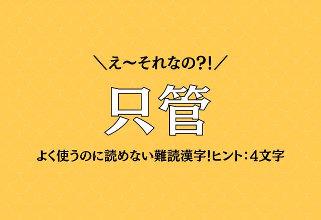 え~それなの?!【只管】よく使うのに読めない難読漢字!ヒント:4文字