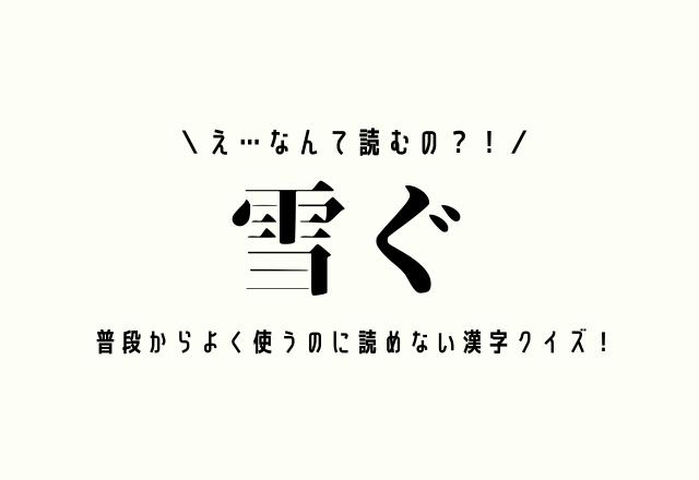 え…なんて読むの?!【雪ぐ】普段からよく使うのに読めない漢字クイズ!