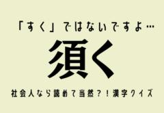 「すく」ではないですよ…【須く】社会人なら読めて当然?!漢字クイズ